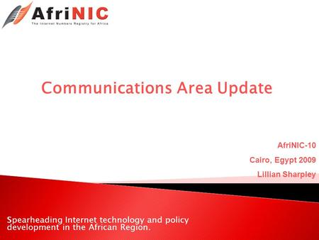 Spearheading Internet technology and policy development in the African Region. Communications Area Update AfriNIC-10 Cairo, Egypt 2009 Lillian Sharpley.