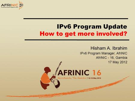 IPv6 Program Update How to get more involved? Hisham A. Ibrahim IPv6 Program Manager, AfriNIC AfriNIC - 16, Gambia 17 May 2012.