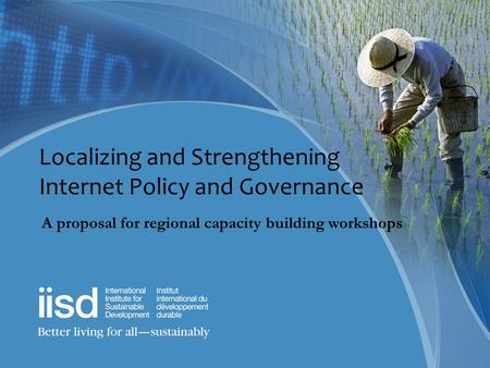 Localizing and Strengthening Internet Policy and Governance A proposal for regional capacity building workshops.