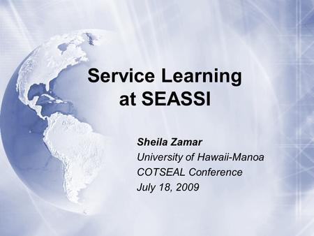 Service Learning at SEASSI Sheila Zamar University of Hawaii-Manoa COTSEAL Conference July 18, 2009 Sheila Zamar University of Hawaii-Manoa COTSEAL Conference.