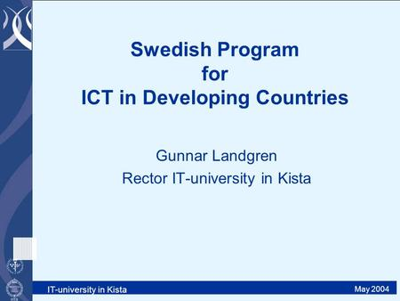 IT-university in Kista May 2004 Swedish Program for ICT in Developing Countries Gunnar Landgren Rector IT-university in Kista.