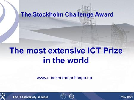 The IT University in Kista May 2004 The Stockholm Challenge Award The most extensive ICT Prize in the world www.stockholmchallenge.se.