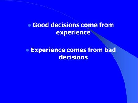 Good decisions come from experience Experience comes from bad decisions.