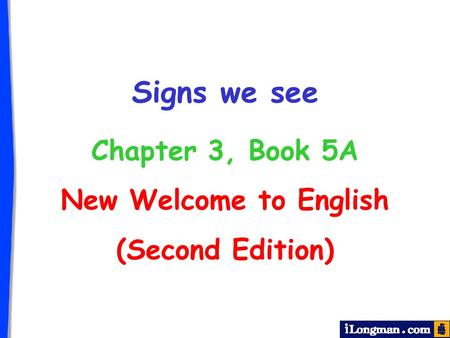 Signs we see Chapter 3, Book 5A New Welcome to English (Second Edition)
