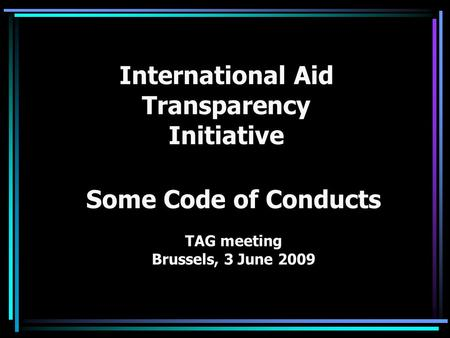 International Aid Transparency Initiative Some Code of Conducts TAG meeting Brussels, 3 June 2009.