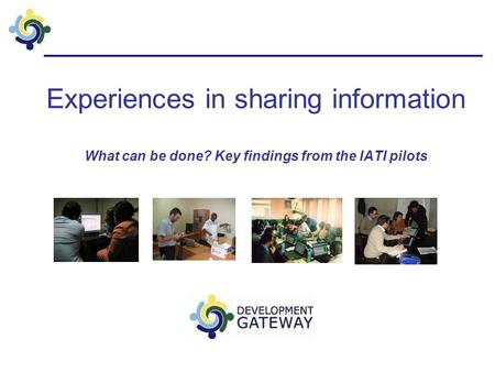 Experiences in sharing information What can be done? Key findings from the IATI pilots.