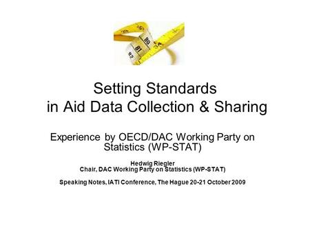 Setting Standards in Aid Data Collection & Sharing Experience by OECD/DAC Working Party on Statistics (WP-STAT) Hedwig Riegler Chair, DAC Working Party.