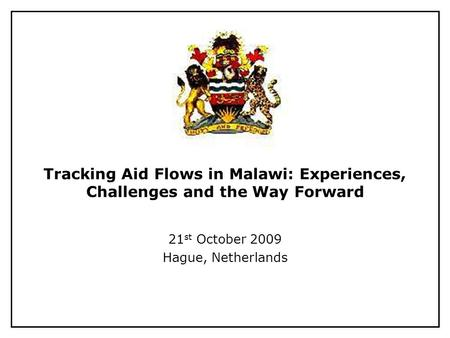 Tracking Aid Flows in Malawi: Experiences, Challenges and the Way Forward 21 st October 2009 Hague, Netherlands.