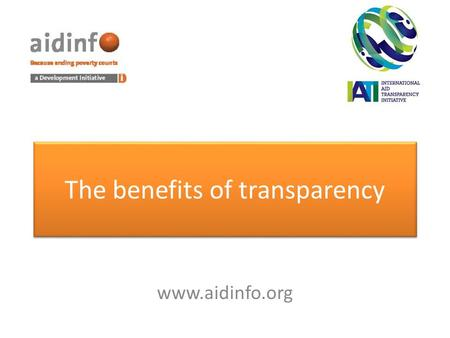 The benefits of transparency www.aidinfo.org. Poverty reduction Underpins the social contract Reduces the cost of aid Increases coordination & predictability.
