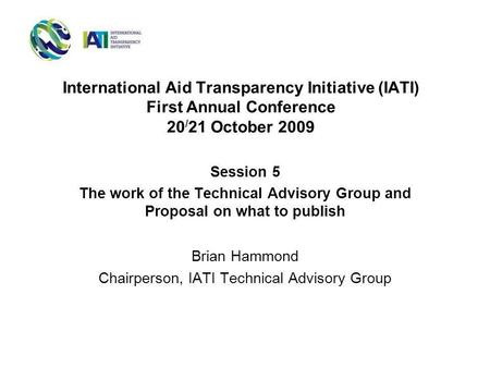International Aid Transparency Initiative (IATI) First Annual Conference 20 / 21 October 2009 Session 5 The work of the Technical Advisory Group and Proposal.