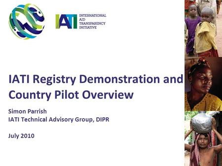 IATI Registry Demonstration and Country Pilot Overview Simon Parrish IATI Technical Advisory Group, DIPR July 2010.