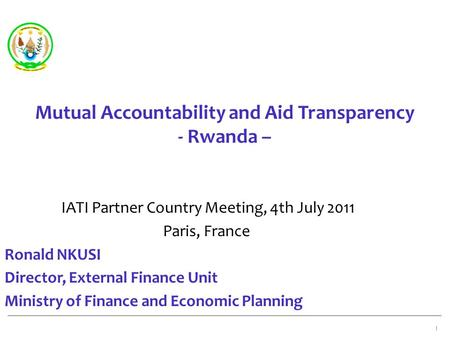 Mutual Accountability and Aid Transparency - Rwanda – IATI Partner Country Meeting, 4th July 2011 Paris, France Ronald NKUSI Director, External Finance.