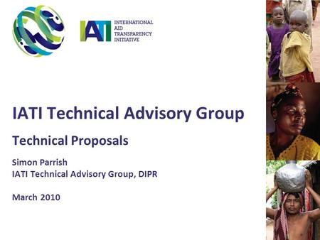 IATI Technical Advisory Group Technical Proposals Simon Parrish IATI Technical Advisory Group, DIPR March 2010.