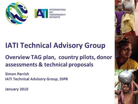 IATI Technical Advisory Group Overview TAG plan, country pilots, donor assessments & technical proposals Simon Parrish IATI Technical Advisory Group, DIPR.
