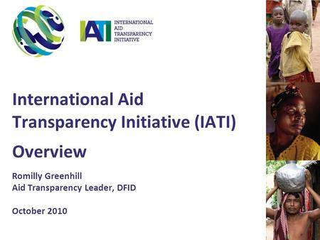 International Aid Transparency Initiative (IATI) Overview Romilly Greenhill Aid Transparency Leader, DFID October 2010.