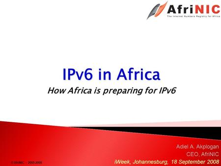 © AfriNIC – 2005-2008 IPv6 in Africa How Africa is preparing for IPv6 Adiel A. Akplogan CEO, AfriNIC iWeek, Johannesburg, 18 September 2008.