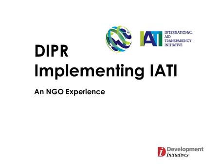 DIPR Implementing IATI An NGO Experience. Process Piloted with publishing data from one programme Manual publication process (but will be automated next.