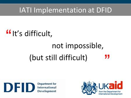 IATI Implementation at DFID Its difficult, not impossible, (but still difficult)
