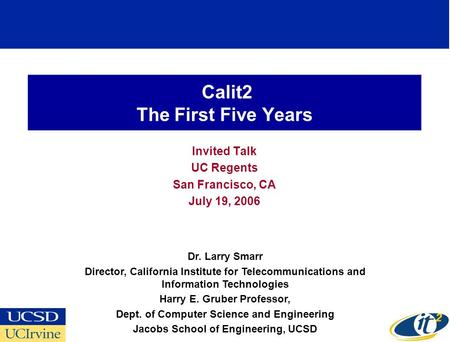 Calit2 The First Five Years Invited Talk UC Regents San Francisco, CA July 19, 2006 Dr. Larry Smarr Director, California Institute for Telecommunications.
