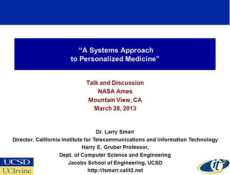 A Systems Approach to Personalized Medicine Talk and Discussion NASA Ames Mountain View, CA March 28, 2013 Dr. Larry Smarr Director, California Institute.