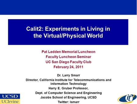 Calit2: Experiments in Living in the Virtual/Physical World Pat Ledden Memorial Luncheon Faculty Luncheon Seminar UC San Diego Faculty Club February 24,