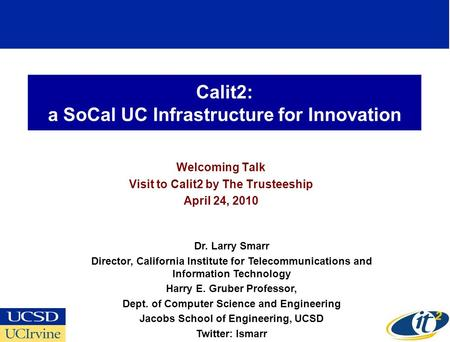Calit2: a SoCal UC Infrastructure for Innovation Welcoming Talk Visit to Calit2 by The Trusteeship April 24, 2010 Dr. Larry Smarr Director, California.