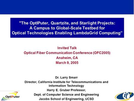 The OptIPuter, Quartzite, and Starlight Projects: A Campus to Global-Scale Testbed for Optical Technologies Enabling LambdaGrid Computing Invited Talk.