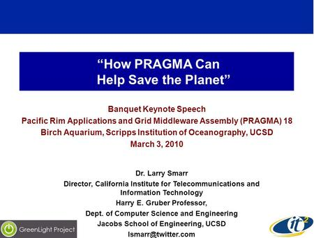 How PRAGMA Can Help Save the Planet Banquet Keynote Speech Pacific Rim Applications and Grid Middleware Assembly (PRAGMA) 18 Birch Aquarium, Scripps Institution.