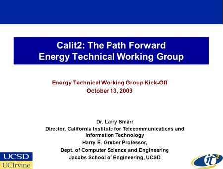 Calit2: The Path Forward Energy Technical Working Group Energy Technical Working Group Kick-Off October 13, 2009 Dr. Larry Smarr Director, California Institute.