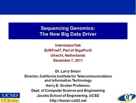 Sequencing Genomics: The New Big Data Driver IntermezzoTalk SURFnet7, Part of GigaPort3 Utrecht, Netherlands December 7, 2011 Dr. Larry Smarr Director,