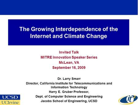 The Growing Interdependence of the Internet and Climate Change Invited Talk MITRE Innovation Speaker Series McLean, VA September 16, 2009 Dr. Larry Smarr.