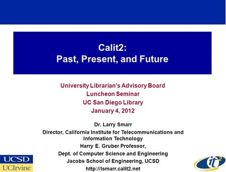 Calit2: Past, Present, and Future University Librarians Advisory Board Luncheon Seminar UC San Diego Library January 4, 2012 Dr. Larry Smarr Director,