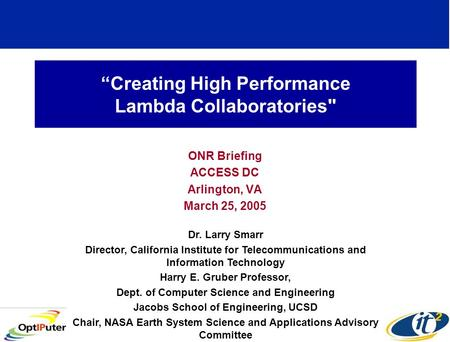 Creating High Performance Lambda Collaboratories ONR Briefing ACCESS DC Arlington, VA March 25, 2005 Dr. Larry Smarr Director, California Institute for.