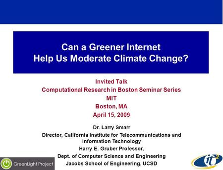 Can a Greener Internet Help Us Moderate Climate Change? Invited Talk Computational Research in Boston Seminar Series MIT Boston, MA April 15, 2009 Dr.
