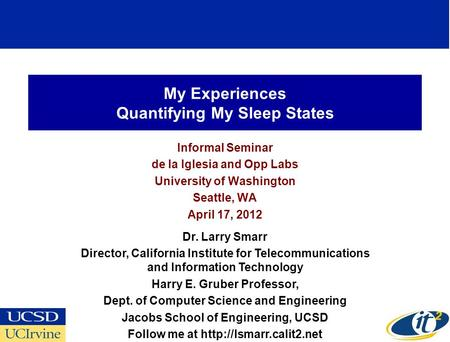 My Experiences Quantifying My Sleep States Informal Seminar de la Iglesia and Opp Labs University of Washington Seattle, WA April 17, 2012 Dr. Larry Smarr.