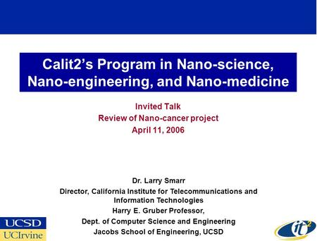 Calit2s Program in Nano-science, Nano-engineering, and Nano-medicine Invited Talk Review of Nano-cancer project April 11, 2006 Dr. Larry Smarr Director,