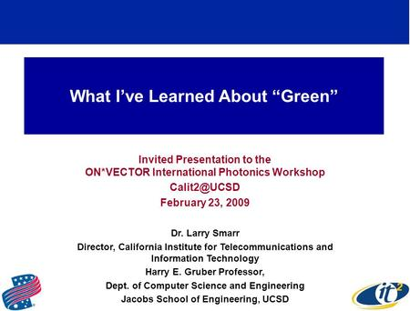 What Ive Learned About Green Invited Presentation to the ON*VECTOR International Photonics Workshop February 23, 2009 Dr. Larry Smarr Director,