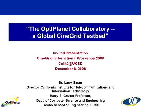 The OptIPlanet Collaboratory -- a Global CineGrid Testbed Invited Presentation CineGrid International Workshop 2008 December 8, 2008 Dr. Larry.