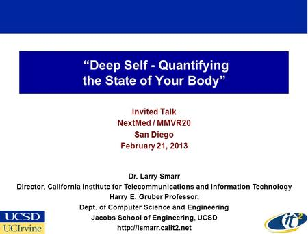 Deep Self - Quantifying the State of Your Body Invited Talk NextMed / MMVR20 San Diego February 21, 2013 Dr. Larry Smarr Director, California Institute.