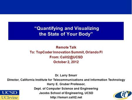 Quantifying and Visualizing the State of Your Body Remote Talk To: TopCoder Innovation Summit, Orlando Fl From: October 2, 2012 Dr. Larry Smarr.