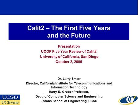 Calit2 – The First Five Years and the Future Presentation UCOP Five Year Review of Calit2 University of California, San Diego October 2, 2006 Dr. Larry.