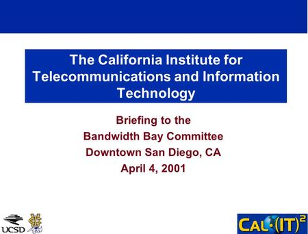 The California Institute for Telecommunications and Information Technology Briefing to the Bandwidth Bay Committee Downtown San Diego, CA April 4, 2001.