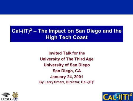 Cal-(IT) 2 – The Impact on San Diego and the High Tech Coast Invited Talk for the University of The Third Age University of San Diego San Diego, CA January.