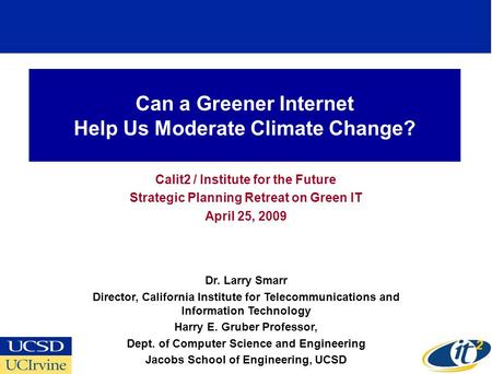 Can a Greener Internet Help Us Moderate Climate Change? Calit2 / Institute for the Future Strategic Planning Retreat on Green IT April 25, 2009 Dr. Larry.