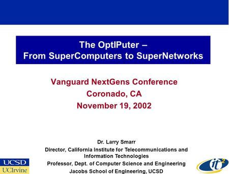 The OptIPuter – From SuperComputers to SuperNetworks Vanguard NextGens Conference Coronado, CA November 19, 2002 Dr. Larry Smarr Director, California Institute.
