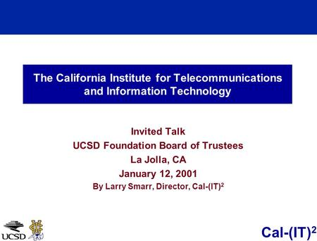 Cal-(IT) 2 The California Institute for Telecommunications and Information Technology Invited Talk UCSD Foundation Board of Trustees La Jolla, CA January.