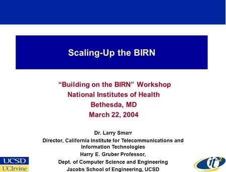 Scaling-Up the BIRN Building on the BIRN Workshop National Institutes of Health Bethesda, MD March 22, 2004 Dr. Larry Smarr Director, California Institute.
