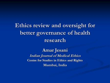 Ethics review and oversight for better governance of health research Amar Jesani Indian Journal of Medical Ethics Centre for Studies in Ethics and Rights.