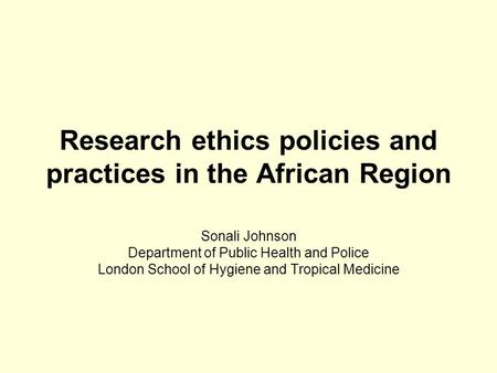 Research ethics policies and practices in the African Region Sonali Johnson Department of Public Health and Police London School of Hygiene and Tropical.