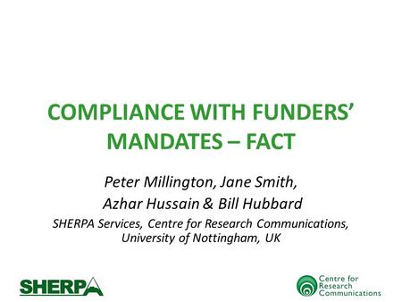 COMPLIANCE WITH FUNDERS MANDATES – FACT Peter Millington, Jane Smith, Azhar Hussain & Bill Hubbard SHERPA Services, Centre for Research Communications,